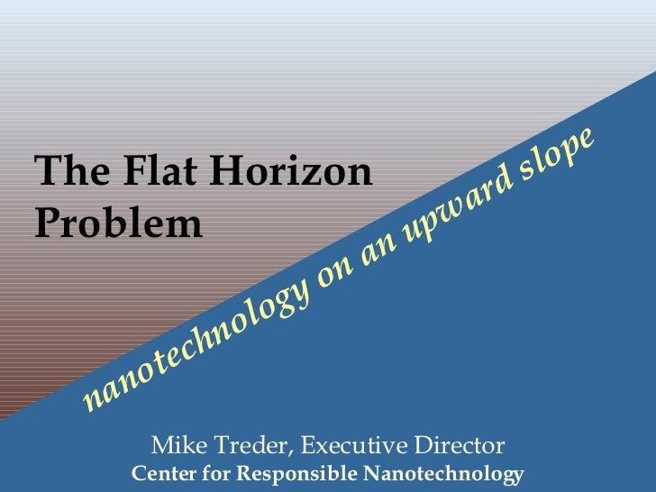 The Flat Horizon  Problem   nanotechnology on an upward slope   Mike Treder, Executive Director Center for Responsible Nan...