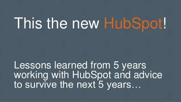 This the new HubSpot! Lessons learned from 5 years working with HubSpot and advice to survive the next 5 years…