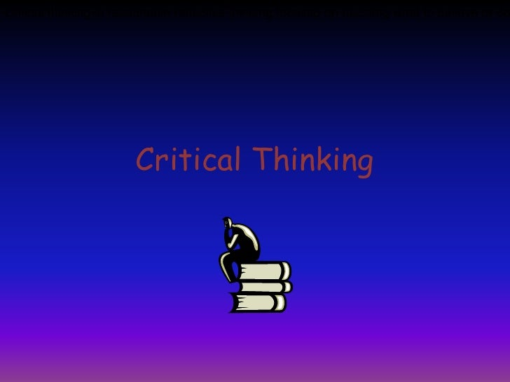 Critical Thinking<br />Critical thinking is reasonable reflective thinking focused on deciding what to believe or do <br />
