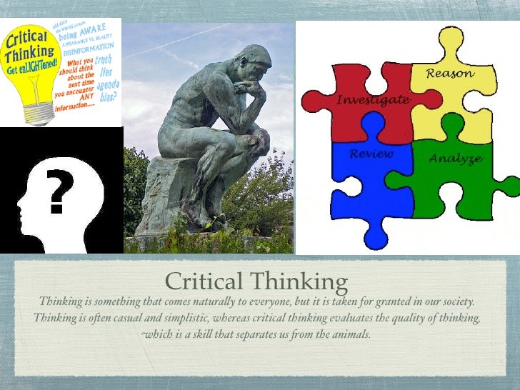 Critical Thinking  Thinking is something that comes natura!y to everyone, but it is taken for granted in our society. Thin...