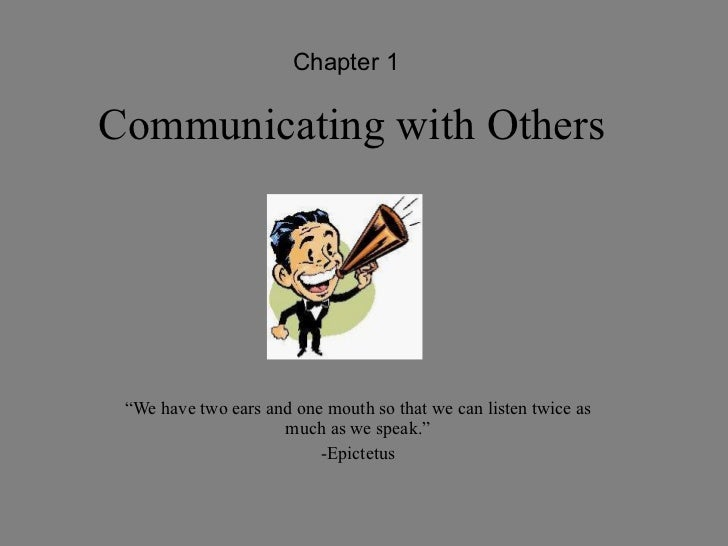 "Communicating with Others "" We have two ears and one mouth so that we can listen twice as much as we speak."" -Epictetus Ch..."