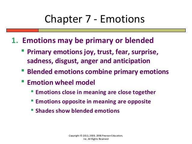 Chapter 7 - EmotionsCopyright © 2013, 2009, 2006 Pearson Education,Inc. All Rights Reserved1. Emotions may be primary or b...