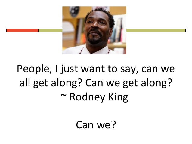 People, I just want to say, can we all get along? Can we get along? ~ Rodney King Can we?
