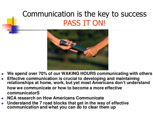 Communication is the key to success PASS IT ON!  We spend over 70% of our WAKING HOURS communicating with others  Effect...