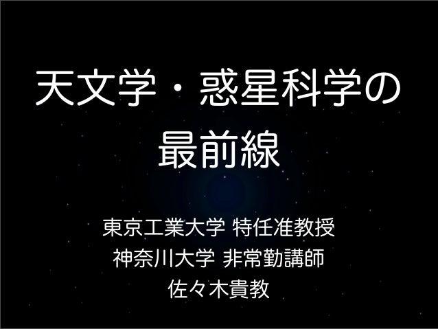 天文学・惑星科学の   最前線 東京工業大学 特任准教授 神奈川大学 非常勤講師    佐々木貴教