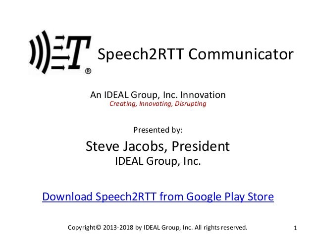 Speech2RTT Communicator An IDEAL Group, Inc. Innovation Creating, Innovating, Disrupting Presented by: Steve Jacobs, Presi...