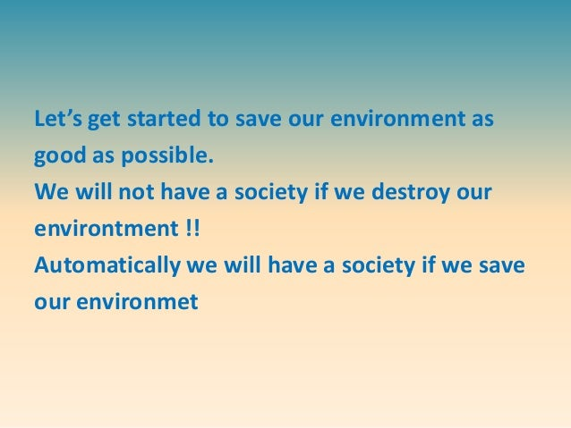 save our environmental To define environmental awareness we must first understand the environmentalist movement environmentalism is an ideology that evokes the necessity and responsibility of humans to respect, protect, and preserve the natural world from its anthropogenic (caused by humans) afflictions environmental awareness is an.
