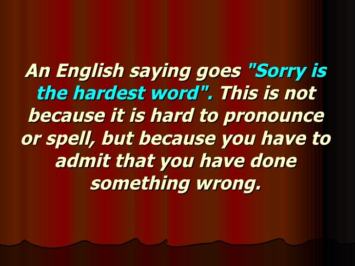"An English saying goes  ""Sorry is the hardest word"".  This is not because it is hard to pronounce or spell, but ..."