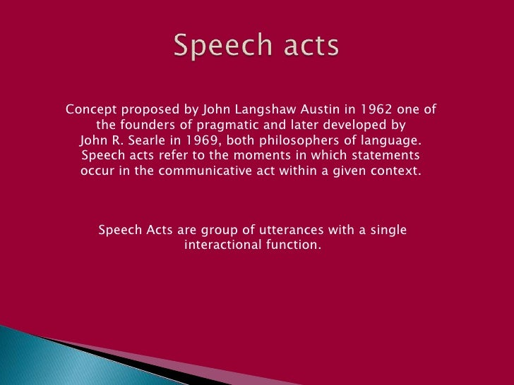 Speech acts <br />Concept proposed by John Langshaw Austin in 1962 one of the founders of pragmatic and later developed by...