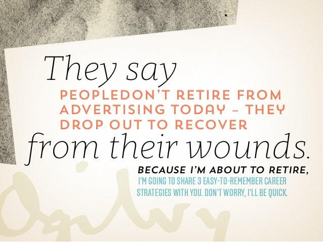 They say  peopledon't retire from Advertising today – they drop out to recover  from their wounds. because I'm about to re...