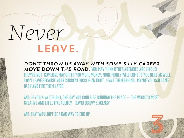 Never  leave.  Don't throw us away with some silly career move down the road. You may think other agencies are like us –  ...