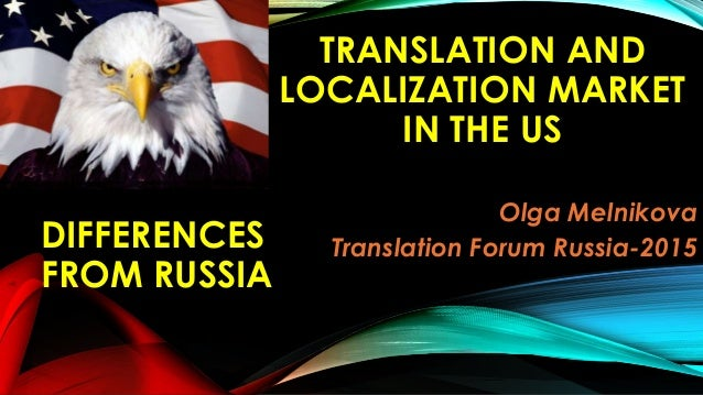 TRANSLATION AND LOCALIZATION MARKET IN THE US Olga Melnikova Translation Forum Russia-2015DIFFERENCES FROM RUSSIA