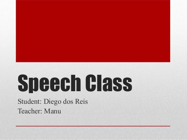 Speech Class Student: Diego dos Reis Teacher: Manu