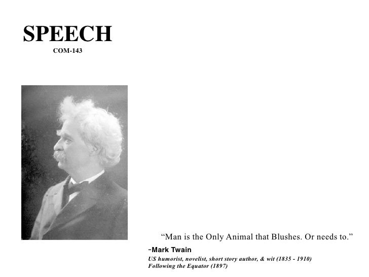 "SPEECH   COM-143                     ""Man is the Only Animal that Blushes. Or needs to.""             -Mark Twain          ..."