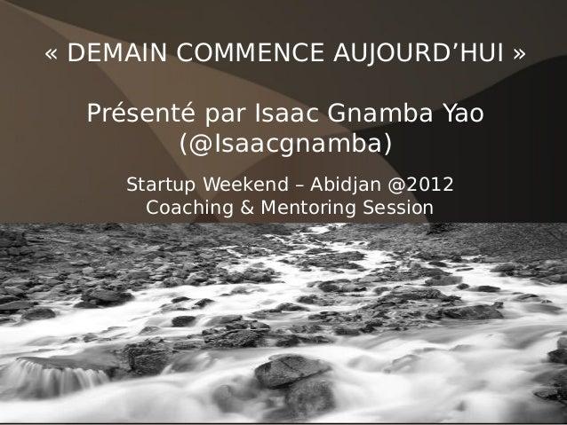 «DEMAIN COMMENCE AUJOURD'HUI»  Présenté par Isaac Gnamba Yao         (@Isaacgnamba)     Startup Weekend – Abidjan @2012 ...