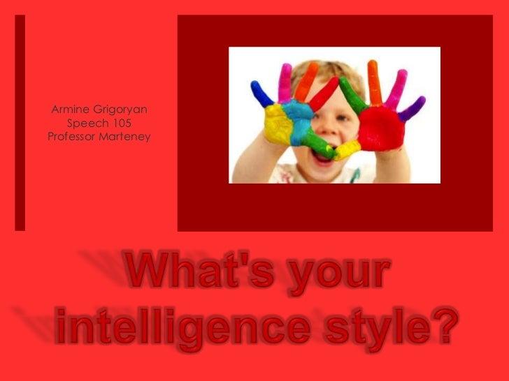 Armine Grigoryan<br />Speech 105<br />Professor Marteney<br />What's your intelligence style?<br />
