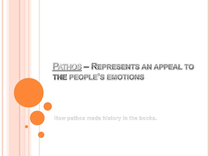 Pathos – Represents an appeal to the people's emotions<br />How pathos made history in the books.<br />