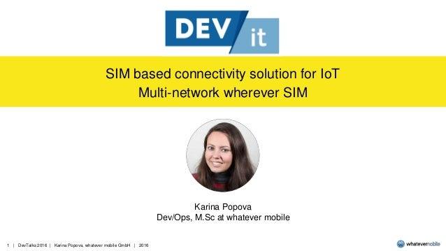 1 | DevTalks 2016 | Karina Popova, whatever mobile GmbH | 2016 SIM based connectivity solution for IoT Multi-network where...