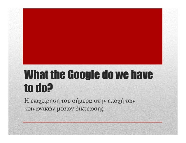 What the Google do we have to do? Η επιχείρηση του σήµερα στην εποχή των κοινωνικών µέσων δικτύωσης