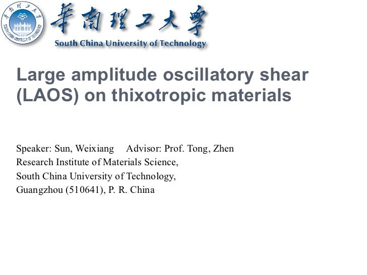 Large amplitude oscillatory shear (LAOS) on thixotropic materials Speaker: Sun, Weixiang Advisor: Prof. Tong, Zhen Researc...