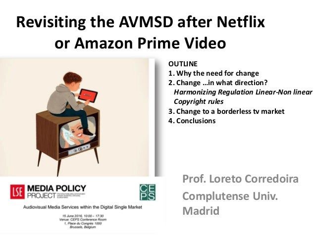 Revisiting the AVMSD after Netflix or Amazon Prime Video Prof. Loreto Corredoira Complutense Univ. Madrid OUTLINE 1. Why t...