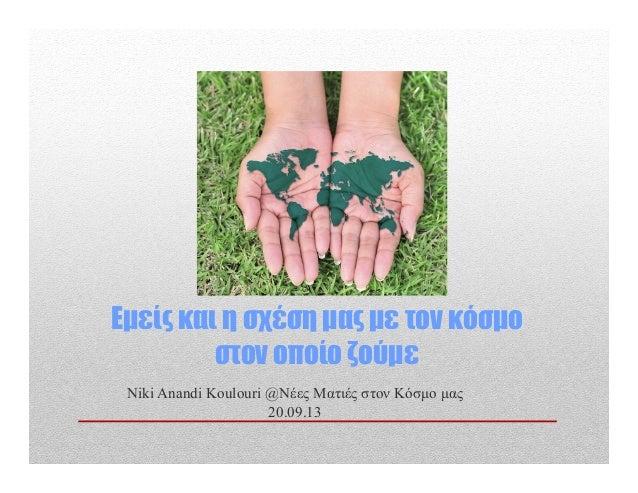 Εµείς και η σχέση µας µε τον κόσµο στον οποίο ζούµε Niki Anandi Koulouri @Νέες Ματιές στον Κόσµο µας 20.09.13