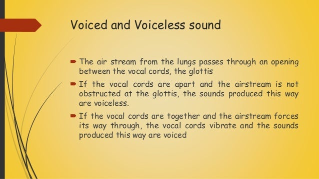 Voiced and Voiceless sound  The air stream from the lungs passes through an opening between the vocal cords, the glotti...