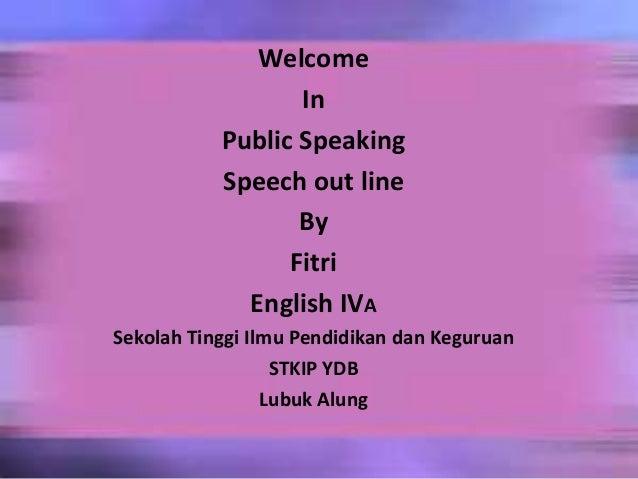 WelcomeInPublic SpeakingSpeech out lineByFitriEnglish IVASekolah Tinggi Ilmu Pendidikan dan KeguruanSTKIP YDBLubuk Alung