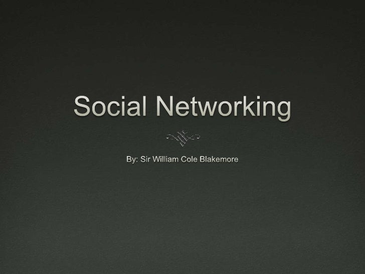 Social Networking<br />By: Sir William Cole Blakemore<br />