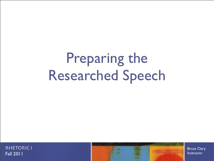 Preparing the             Researched SpeechRHETORIC I                       Bruce ClaryFall 2011                        In...
