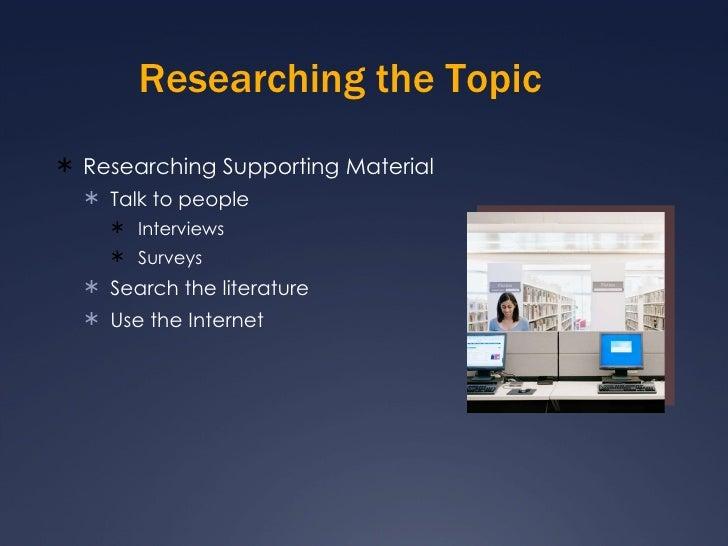 Researching the Topic <ul><li>Researching Supporting Material </li></ul><ul><ul><li>Talk to people </li></ul></ul><ul><ul>...
