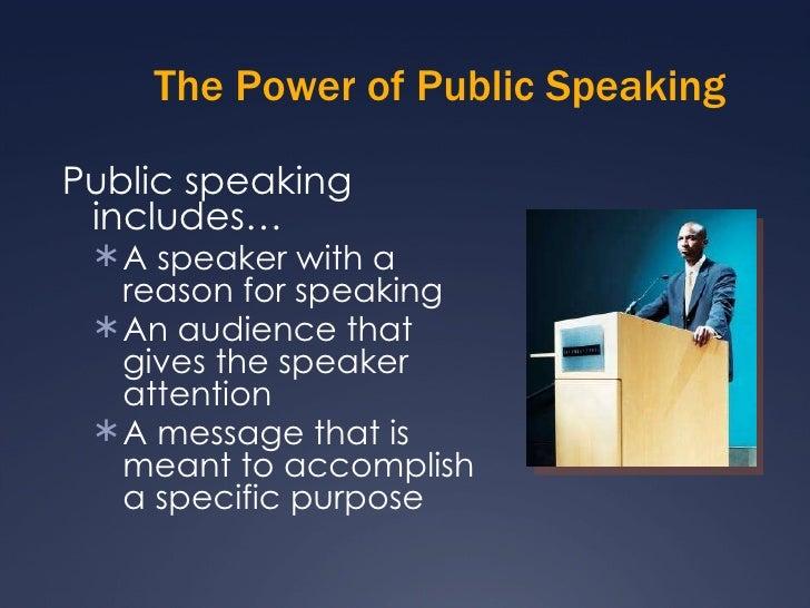 The Power of Public Speaking <ul><li>Public speaking includes… </li></ul><ul><ul><li>A speaker with a reason for speaking ...