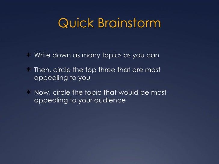 Quick Brainstorm <ul><li>Write down as many topics as you can </li></ul><ul><li>Then, circle the top three that are most a...