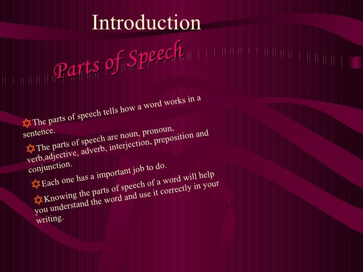 Introduction Parts of Speech <ul><li>The parts of speech tells how a word works in a sentence. </li></ul><ul><li>The parts...