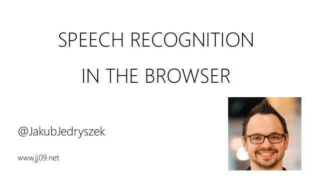 SPEECH RECOGNITION IN THE BROWSER @JakubJedryszek www.jj09.net