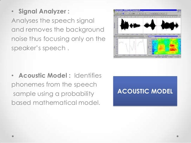 • Signal Analyzer : Analyses the speech signal and removes the background noise thus focusing only on the speaker's speech...