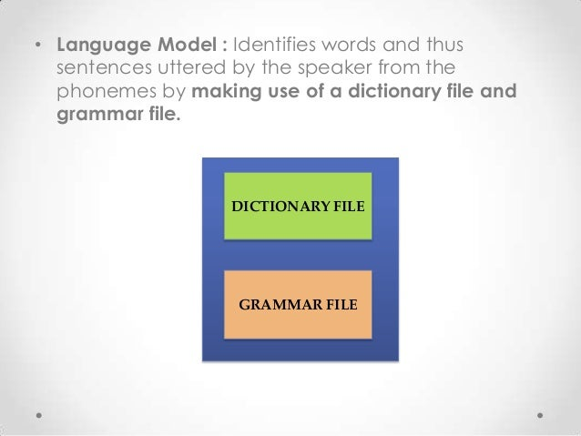 • Language Model : Identifies words and thus sentences uttered by the speaker from the phonemes by making use of a diction...
