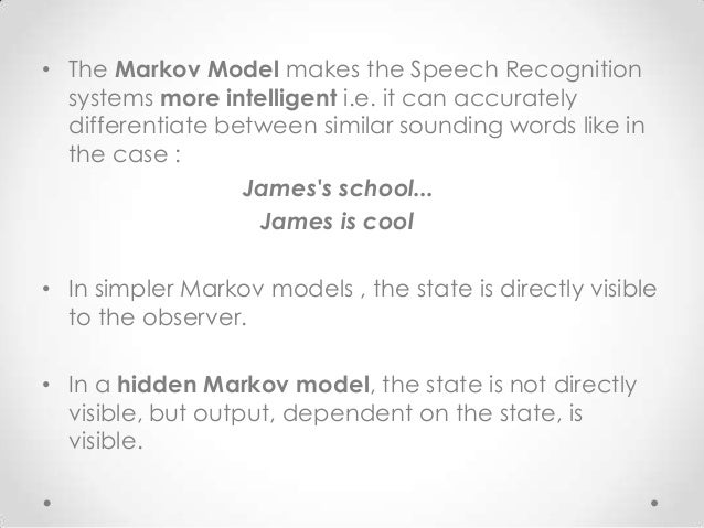 • The Markov Model makes the Speech Recognition systems more intelligent i.e. it can accurately differentiate between simi...