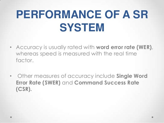 PERFORMANCE OF A SR SYSTEM • Accuracy is usually rated with word error rate (WER), whereas speed is measured with the real...