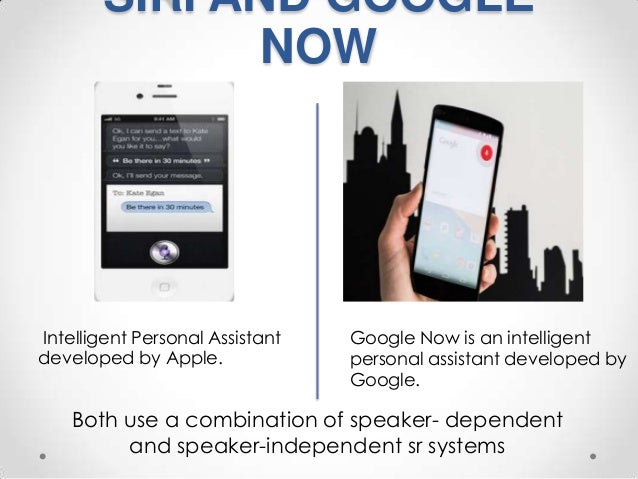 SIRI AND GOOGLE NOW  Intelligent Personal Assistant developed by Apple.  Google Now is an intelligent personal assistant d...