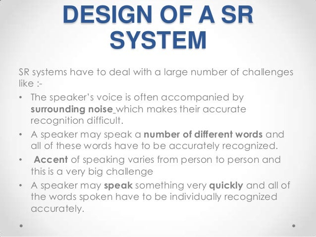 DESIGN OF A SR SYSTEM SR systems have to deal with a large number of challenges like :• The speaker's voice is often accom...