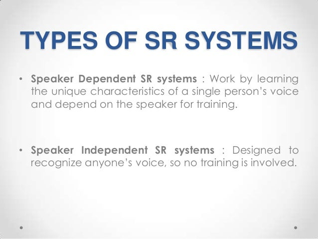 TYPES OF SR SYSTEMS • Speaker Dependent SR systems : Work by learning the unique characteristics of a single person's voic...
