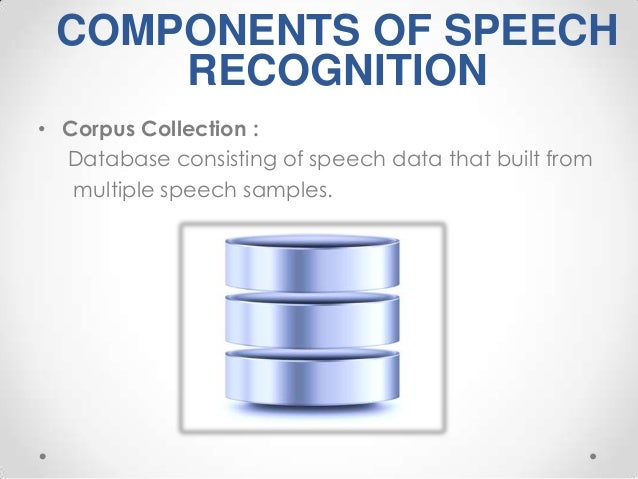 COMPONENTS OF SPEECH RECOGNITION • Corpus Collection : Database consisting of speech data that built from multiple speech ...