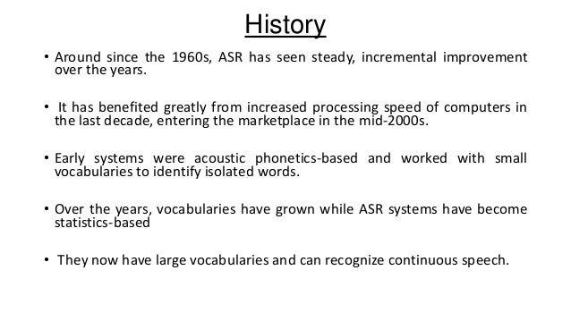 History • Around since the 1960s, ASR has seen steady, incremental improvement over the years. • It has benefited greatly ...