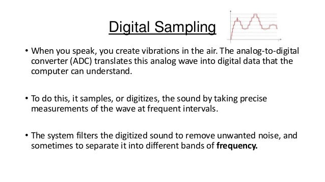 Digital Sampling • When you speak, you create vibrations in the air. The analog-to-digital converter (ADC) translates this...
