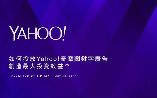 如何投放Yahoo!奇摩關鍵字廣告 創造最大投資效益? P R E S E N T E D B Y T i m L i n ⎪ M a y 1 3 , 2 0 1 4