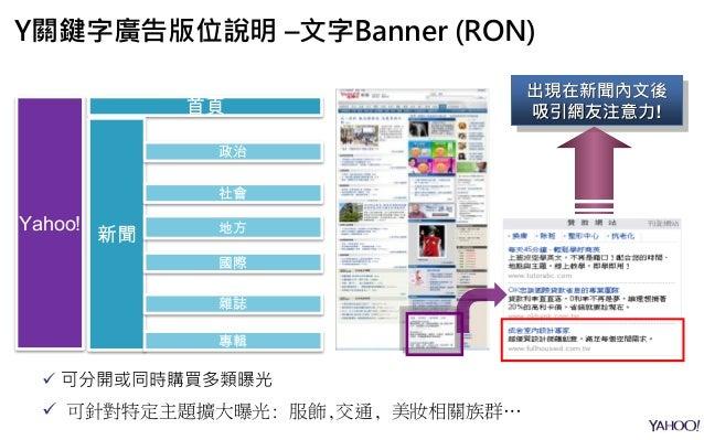 Yahoo! 首頁 新聞 政治 社會 地方 國際 雜誌 專輯  可分開或同時購買多類曝光  可針對特定主題擴大曝光: 服飾,交通, 美妝相關族群… 出現在新聞內文後 吸引網友注意力! Y關鍵字廣告版位說明 –文字Banner (RON)