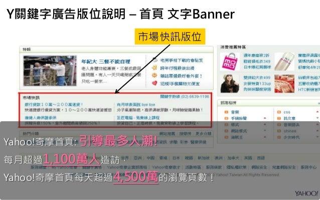 市場快訊版位 Y關鍵字廣告版位說明 – 首頁 文字Banner Yahoo!奇摩首頁: 引導最多人潮! 每月超過1,100萬人造訪, Yahoo!奇摩首頁每天超過4,500萬的瀏覽頁數!
