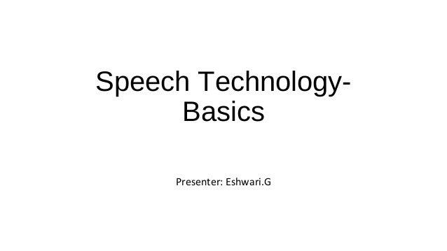 Speech Technology- Basics Presenter: Eshwari.G