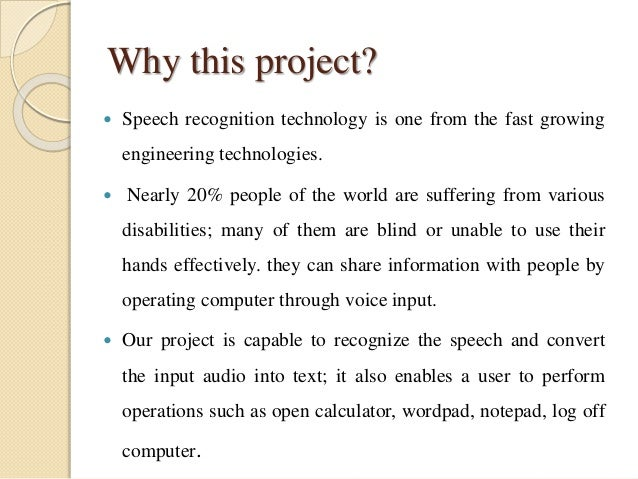 Why this project?  Speech recognition technology is one from the fast growing engineering technologies.  Nearly 20% peop...